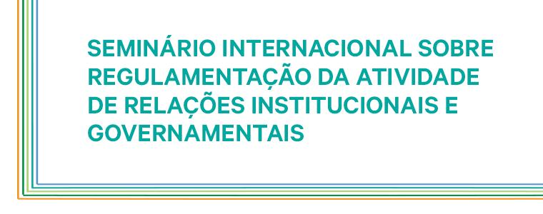Seminário sobre Regulamentação da Atividade de Relações Institucionais e Governamentais