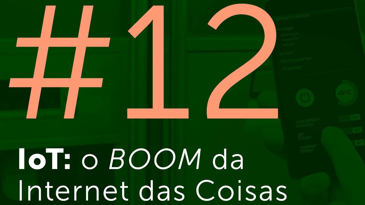 #12 - IoT: o BOOM da Internet das Coisas