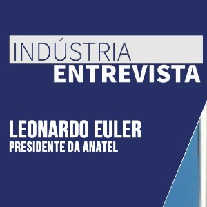 Indústria Entrevista: Leonardo Euler, presidente da Anatel